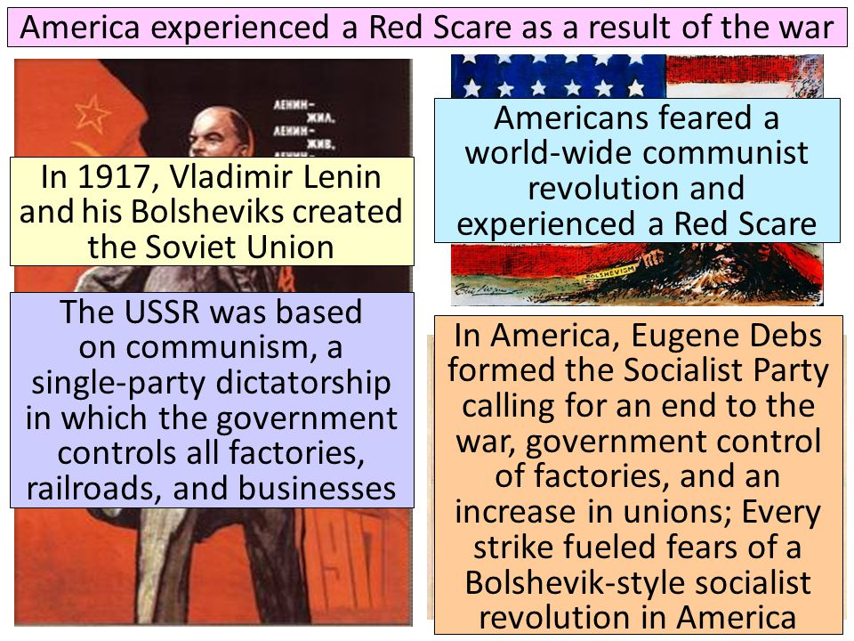 America experienced a Red Scare as a result of the war In 1917, Vladimir Lenin and his Bolsheviks created the Soviet Union In America, Eugene Debs for