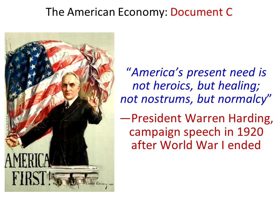 "The American Economy: Document C ""America's present need is not heroics, but healing; not nostrums, but normalcy"" —President Warren Harding, campaign"
