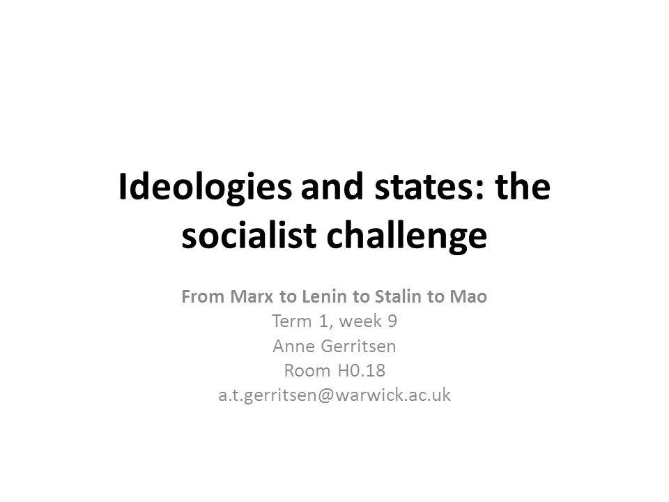 Ideologies and states: the socialist challenge From Marx to Lenin to Stalin to Mao Term 1, week 9 Anne Gerritsen Room H0.18 a.t.gerritsen@warwick.ac.uk