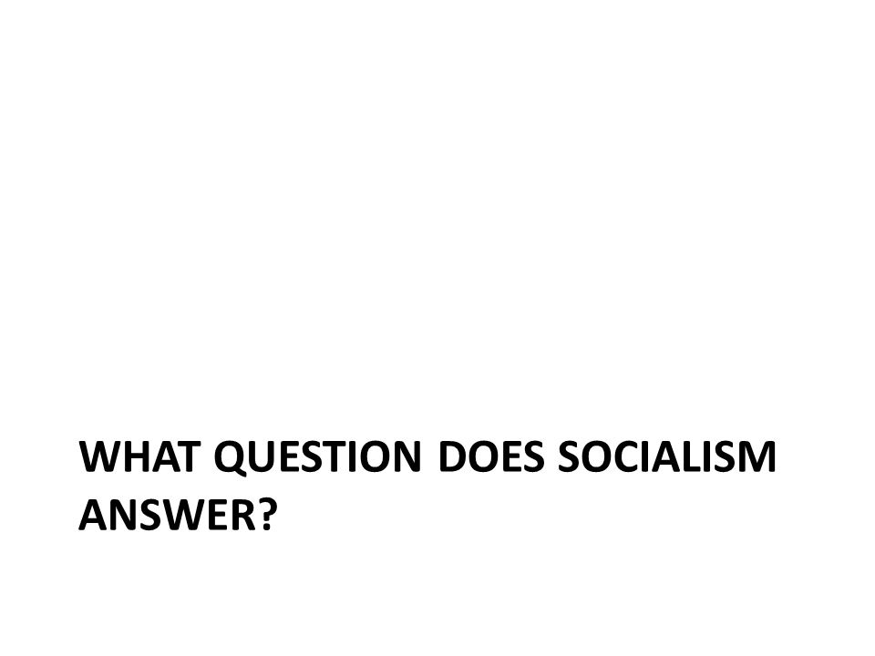 WHAT QUESTION DOES SOCIALISM ANSWER?