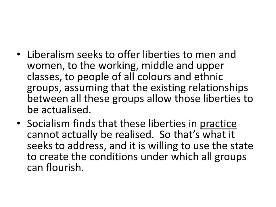 Liberalism seeks to offer liberties to men and women, to the working, middle and upper classes, to people of all colours and ethnic groups, assuming that the existing relationships between all these groups allow those liberties to be actualised.