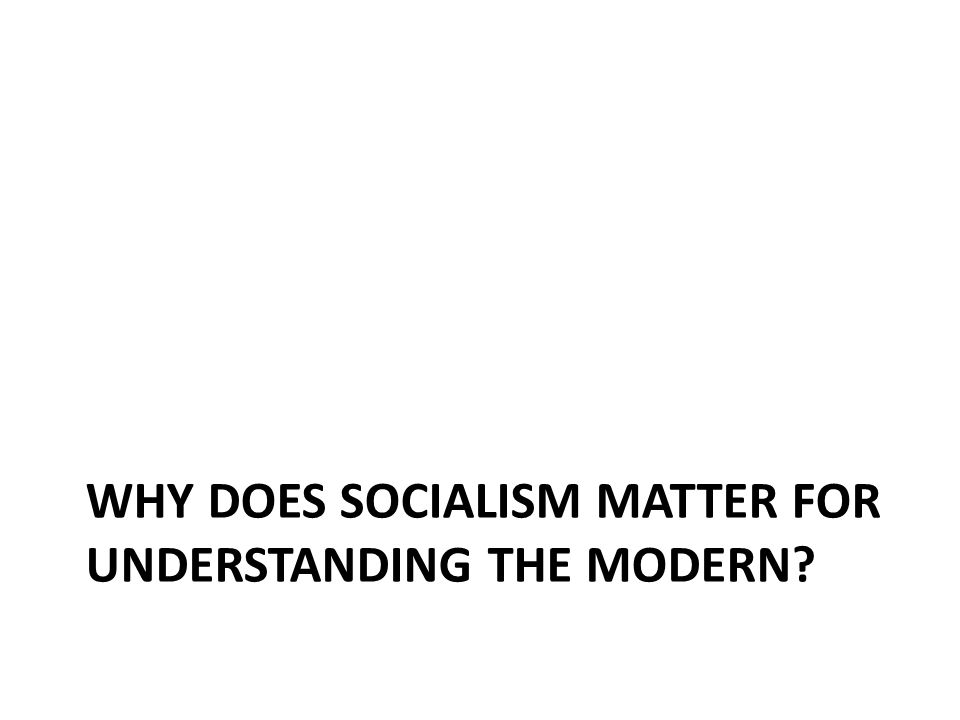 WHY DOES SOCIALISM MATTER FOR UNDERSTANDING THE MODERN?