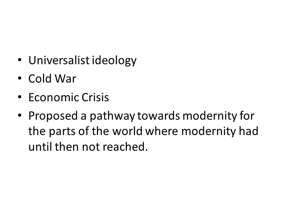 Universalist ideology Cold War Economic Crisis Proposed a pathway towards modernity for the parts of the world where modernity had until then not reached.