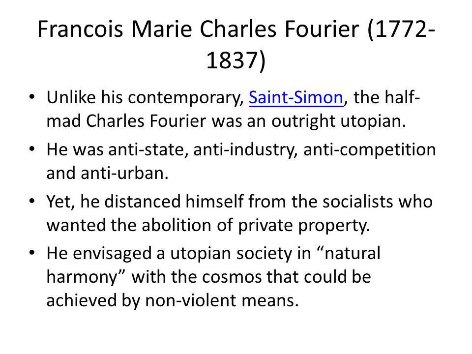 Francois Marie Charles Fourier (1772- 1837) Unlike his contemporary, Saint-Simon, the half- mad Charles Fourier was an outright utopian.