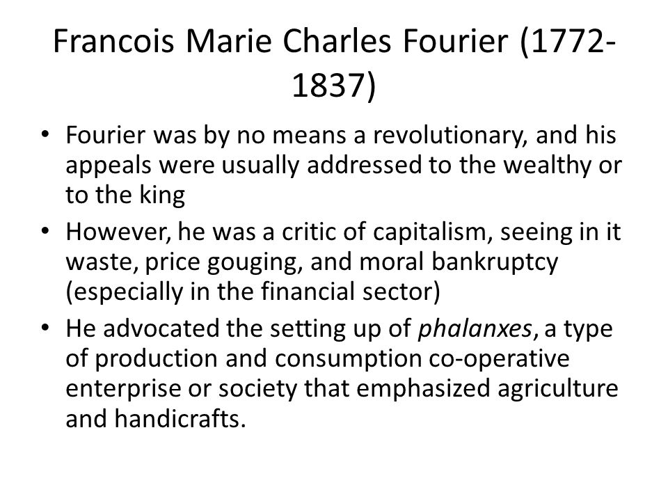 Francois Marie Charles Fourier (1772- 1837) Fourier was by no means a revolutionary, and his appeals were usually addressed to the wealthy or to the king However, he was a critic of capitalism, seeing in it waste, price gouging, and moral bankruptcy (especially in the financial sector) He advocated the setting up of phalanxes, a type of production and consumption co-operative enterprise or society that emphasized agriculture and handicrafts.
