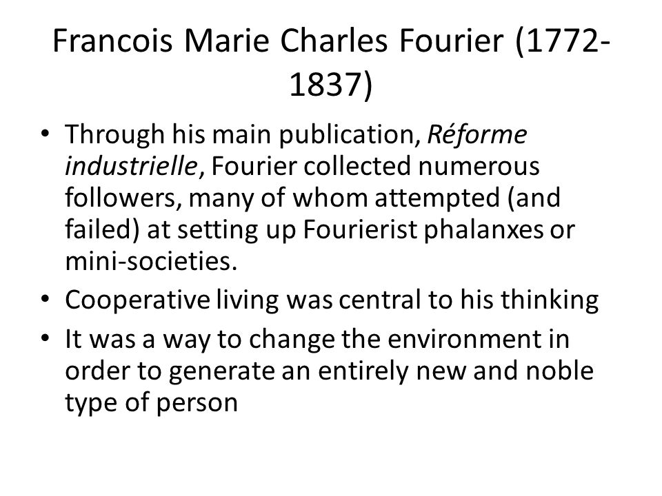 Francois Marie Charles Fourier (1772- 1837) Through his main publication, Réforme industrielle, Fourier collected numerous followers, many of whom attempted (and failed) at setting up Fourierist phalanxes or mini-societies.
