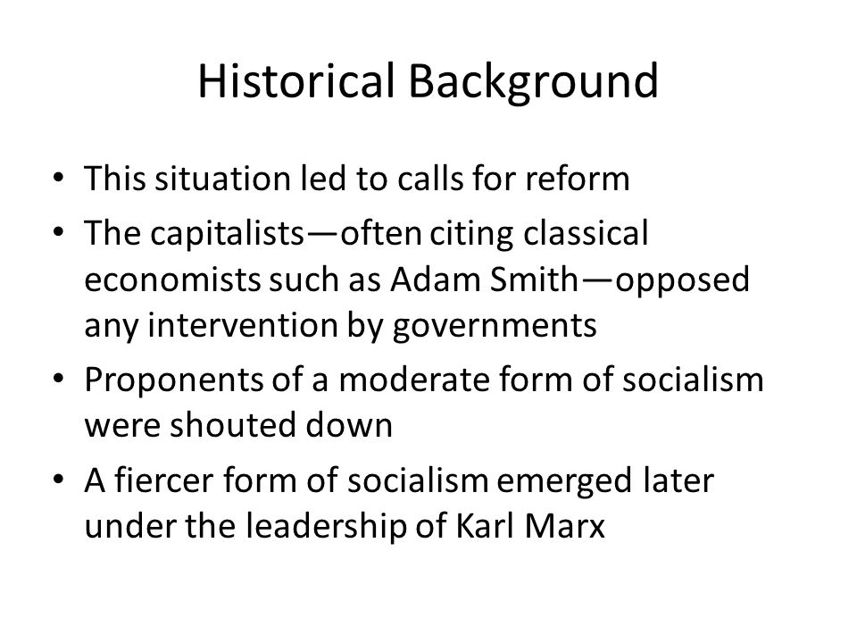 Historical Background This situation led to calls for reform The capitalists—often citing classical economists such as Adam Smith—opposed any intervention by governments Proponents of a moderate form of socialism were shouted down A fiercer form of socialism emerged later under the leadership of Karl Marx