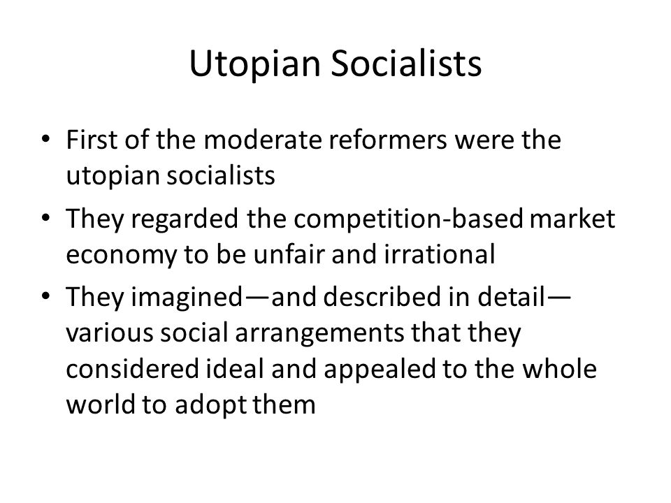 Utopian Socialists First of the moderate reformers were the utopian socialists They regarded the competition-based market economy to be unfair and irrational They imagined—and described in detail— various social arrangements that they considered ideal and appealed to the whole world to adopt them