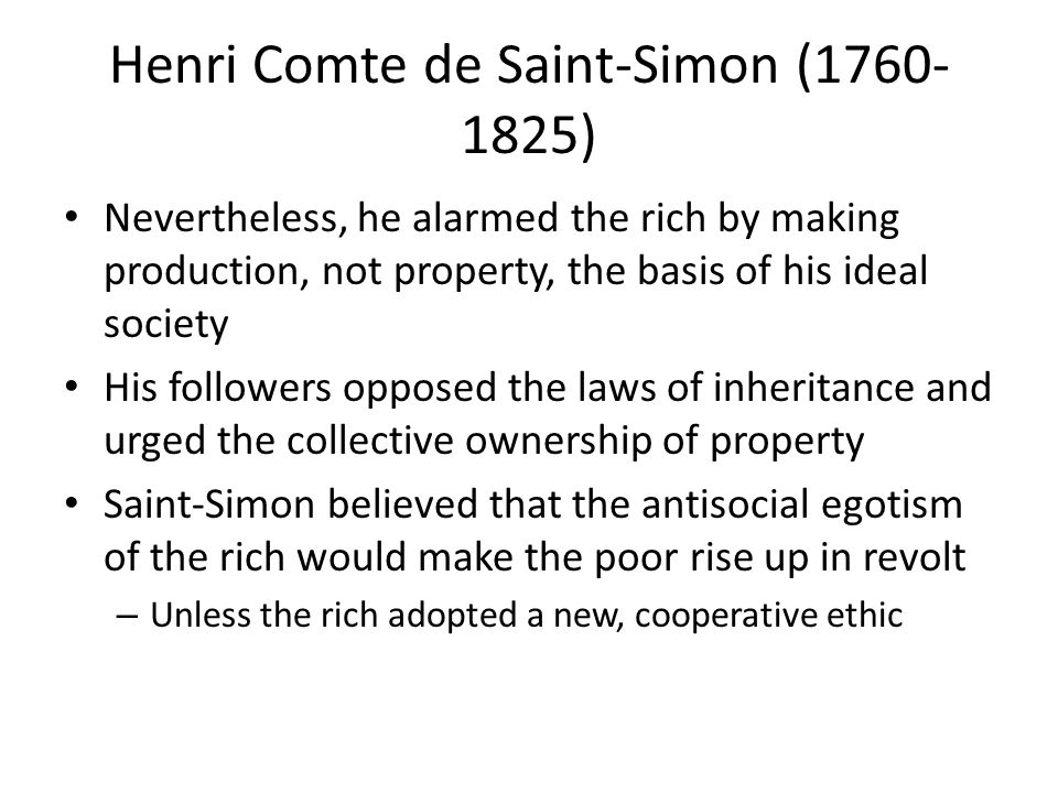Henri Comte de Saint-Simon (1760- 1825) Nevertheless, he alarmed the rich by making production, not property, the basis of his ideal society His followers opposed the laws of inheritance and urged the collective ownership of property Saint-Simon believed that the antisocial egotism of the rich would make the poor rise up in revolt – Unless the rich adopted a new, cooperative ethic
