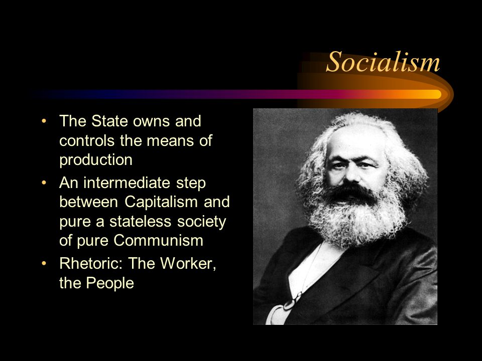 Socialism The State owns and controls the means of production An intermediate step between Capitalism and pure a stateless society of pure Communism Rhetoric: The Worker, the People