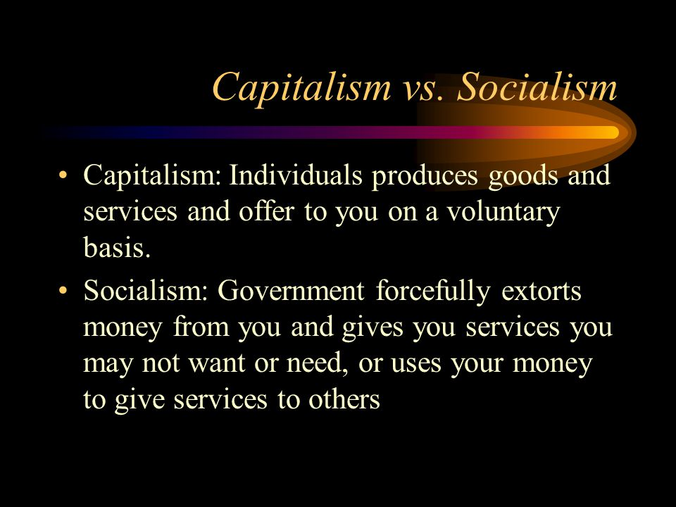 Capitalism vs. Socialism Capitalism: Individuals produces goods and services and offer to you on a voluntary basis. Socialism: Government forcefully e