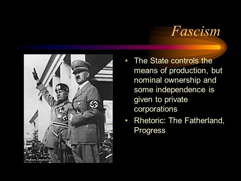 Fascism The State controls the means of production, but nominal ownership and some independence is given to private corporations Rhetoric: The Fatherland, Progress
