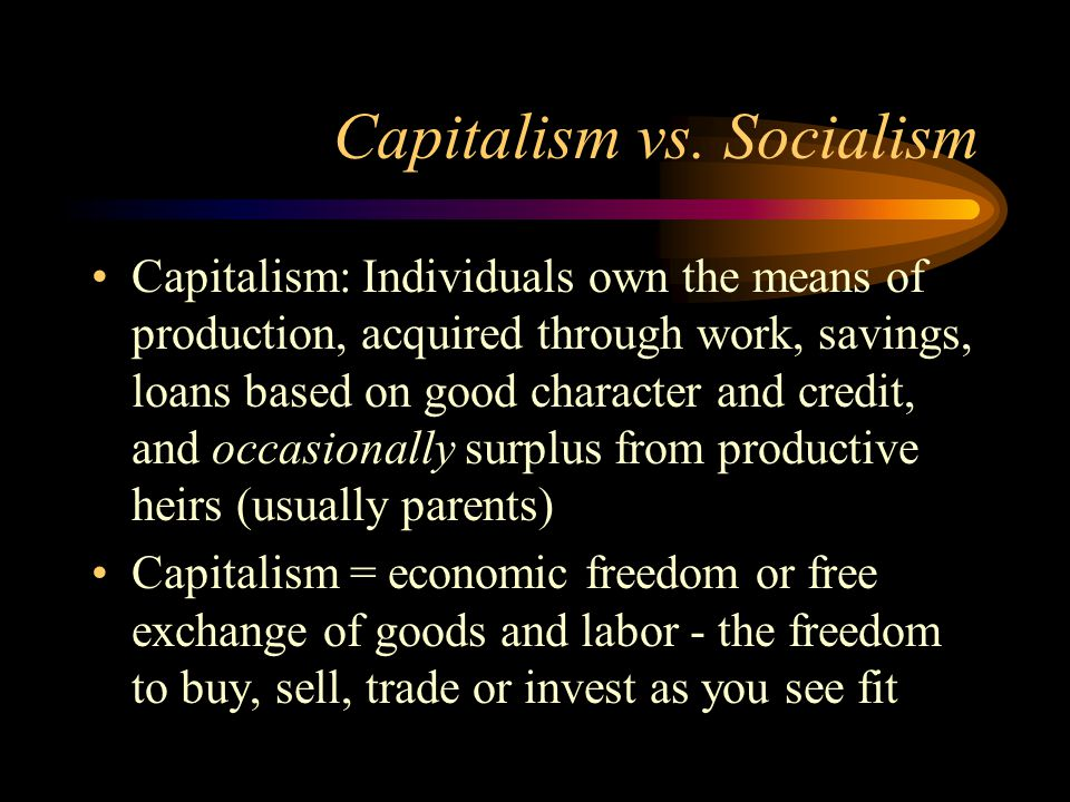 Capitalism vs. Socialism Capitalism: Individuals own the means of production, acquired through work, savings, loans based on good character and credit