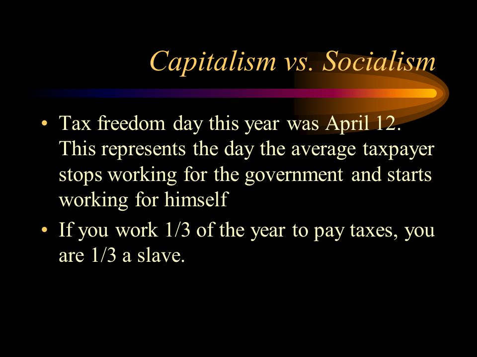 Capitalism vs.Socialism Tax freedom day this year was April 12.