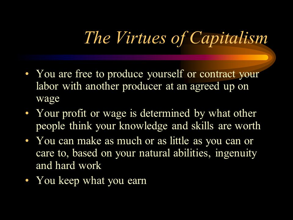 The Virtues of Capitalism You are free to produce yourself or contract your labor with another producer at an agreed up on wage Your profit or wage is determined by what other people think your knowledge and skills are worth You can make as much or as little as you can or care to, based on your natural abilities, ingenuity and hard work You keep what you earn
