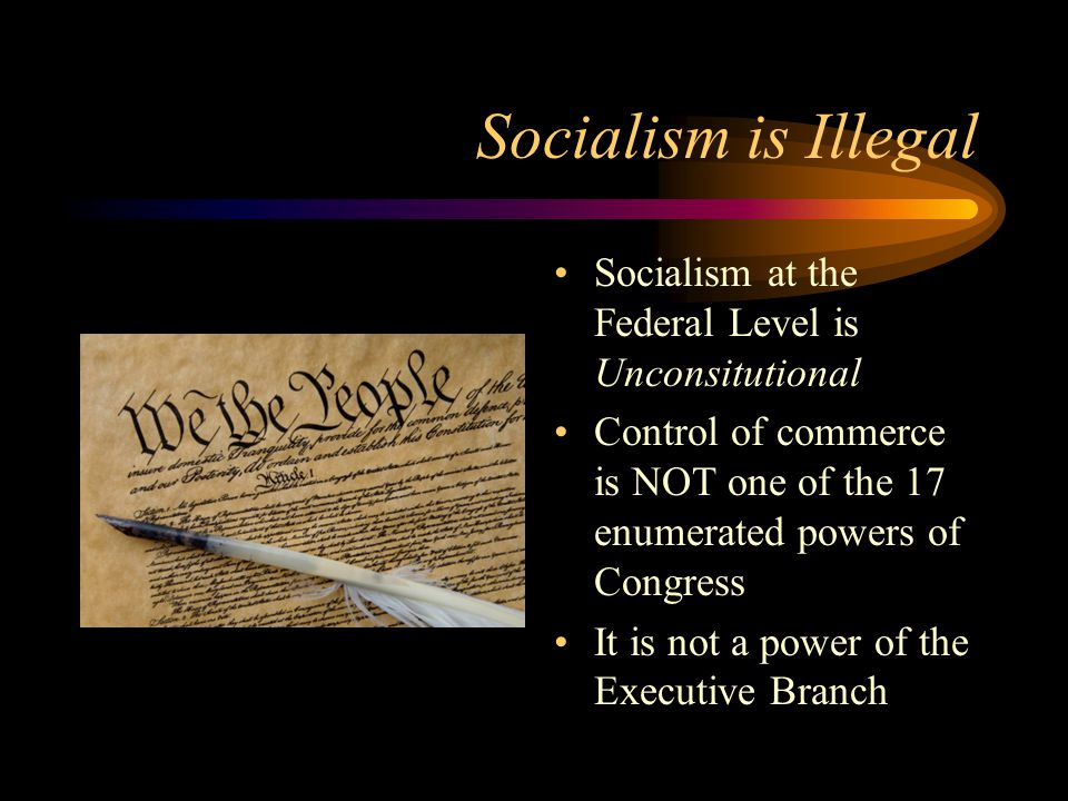 Socialism is Illegal Socialism at the Federal Level is Unconsitutional Control of commerce is NOT one of the 17 enumerated powers of Congress It is not a power of the Executive Branch