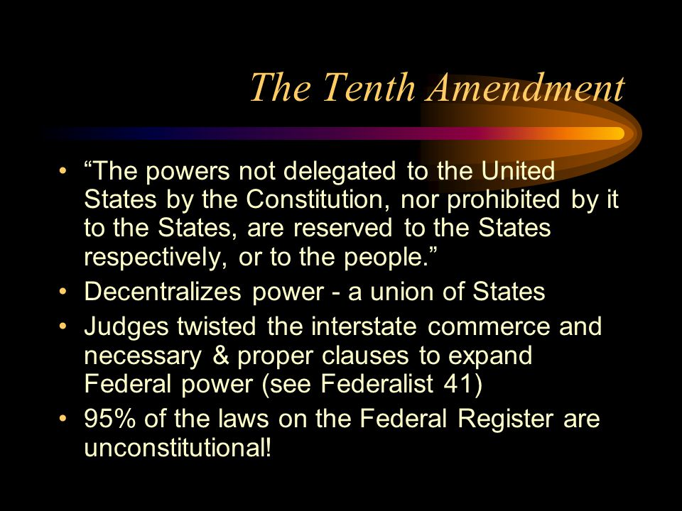 The Tenth Amendment The powers not delegated to the United States by the Constitution, nor prohibited by it to the States, are reserved to the States respectively, or to the people. Decentralizes power - a union of States Judges twisted the interstate commerce and necessary & proper clauses to expand Federal power (see Federalist 41) 95% of the laws on the Federal Register are unconstitutional!