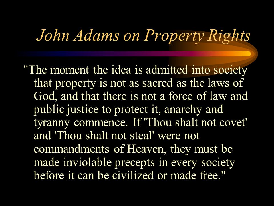 John Adams on Property Rights The moment the idea is admitted into society that property is not as sacred as the laws of God, and that there is not a force of law and public justice to protect it, anarchy and tyranny commence.
