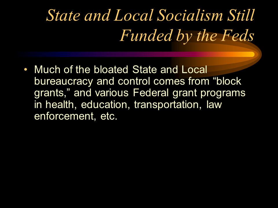 State and Local Socialism Still Funded by the Feds Much of the bloated State and Local bureaucracy and control comes from block grants, and various Federal grant programs in health, education, transportation, law enforcement, etc.