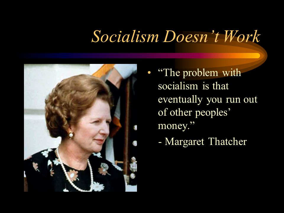 Socialism Doesn't Work The problem with socialism is that eventually you run out of other peoples' money. - Margaret Thatcher