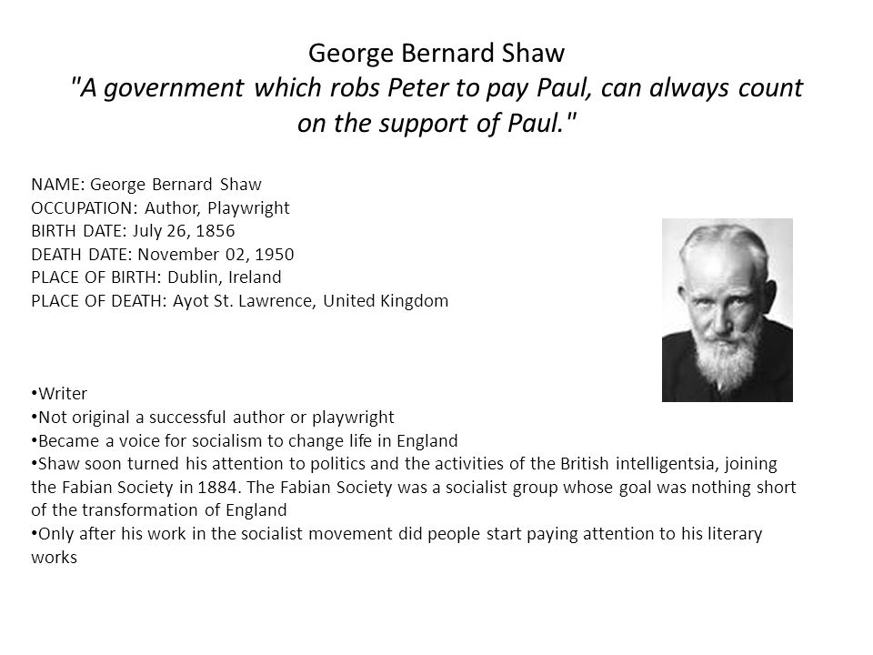 George Bernard Shaw A government which robs Peter to pay Paul, can always count on the support of Paul. NAME: George Bernard Shaw OCCUPATION: Author, Playwright BIRTH DATE: July 26, 1856 DEATH DATE: November 02, 1950 PLACE OF BIRTH: Dublin, Ireland PLACE OF DEATH: Ayot St.
