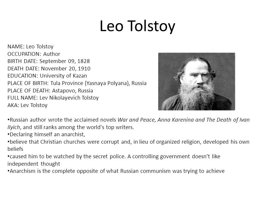 Leo Tolstoy NAME: Leo Tolstoy OCCUPATION: Author BIRTH DATE: September 09, 1828 DEATH DATE: November 20, 1910 EDUCATION: University of Kazan PLACE OF