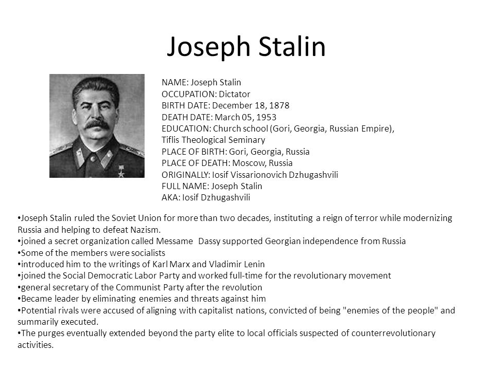 Joseph Stalin NAME: Joseph Stalin OCCUPATION: Dictator BIRTH DATE: December 18, 1878 DEATH DATE: March 05, 1953 EDUCATION: Church school (Gori, Georgia, Russian Empire), Tiflis Theological Seminary PLACE OF BIRTH: Gori, Georgia, Russia PLACE OF DEATH: Moscow, Russia ORIGINALLY: Iosif Vissarionovich Dzhugashvili FULL NAME: Joseph Stalin AKA: Iosif Dzhugashvili Joseph Stalin ruled the Soviet Union for more than two decades, instituting a reign of terror while modernizing Russia and helping to defeat Nazism.