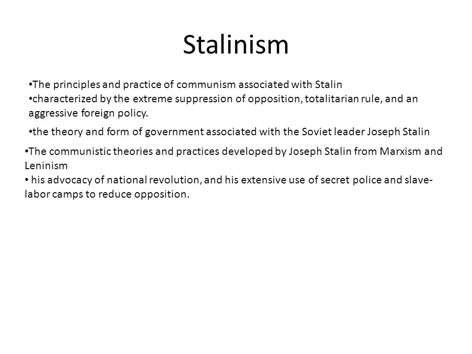 Stalinism The communistic theories and practices developed by Joseph Stalin from Marxism and Leninism his advocacy of national revolution, and his extensive use of secret police and slave- labor camps to reduce opposition.