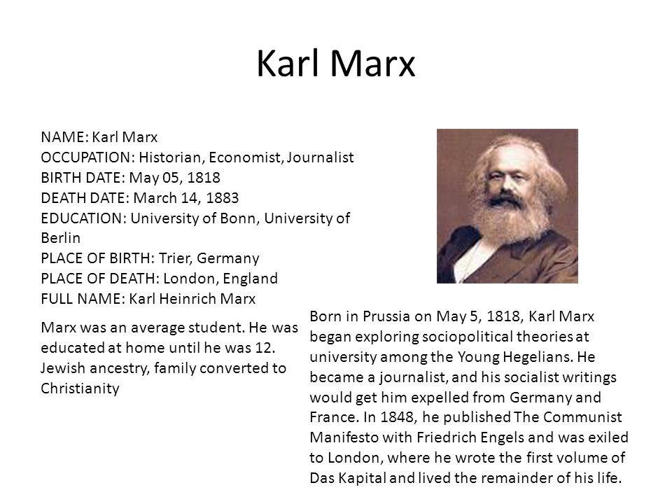 Karl Marx NAME: Karl Marx OCCUPATION: Historian, Economist, Journalist BIRTH DATE: May 05, 1818 DEATH DATE: March 14, 1883 EDUCATION: University of Bonn, University of Berlin PLACE OF BIRTH: Trier, Germany PLACE OF DEATH: London, England FULL NAME: Karl Heinrich Marx Born in Prussia on May 5, 1818, Karl Marx began exploring sociopolitical theories at university among the Young Hegelians.