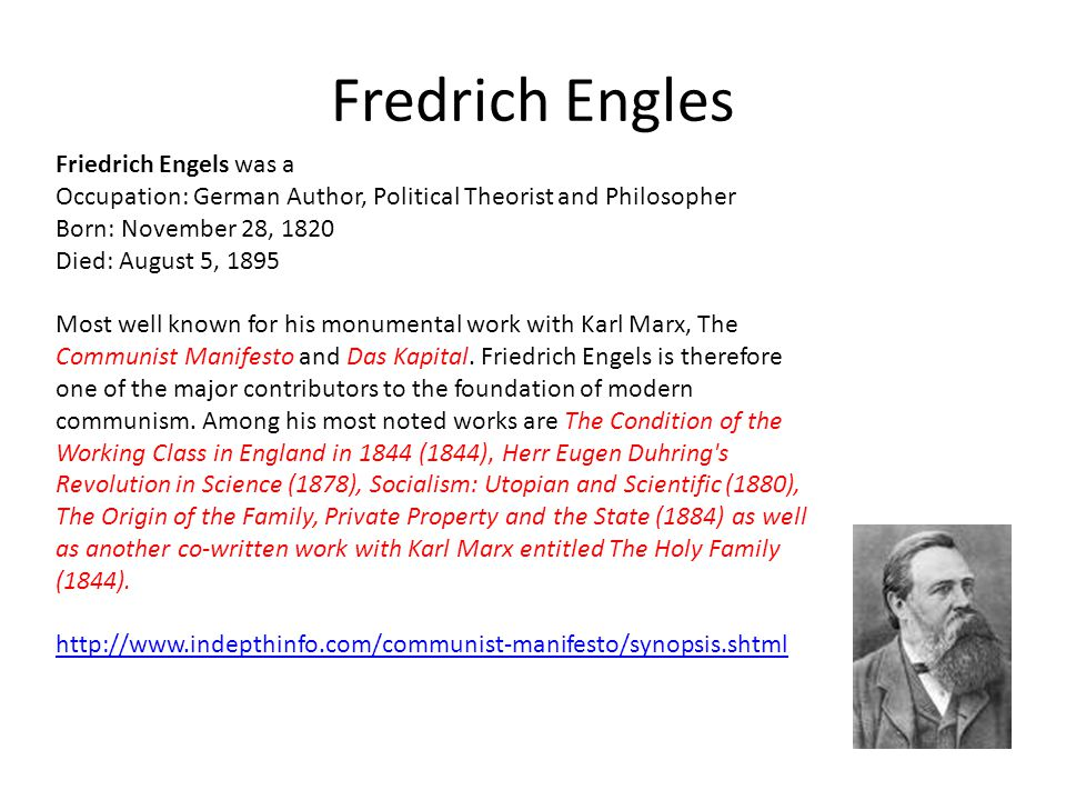 Fredrich Engles Friedrich Engels was a Occupation: German Author, Political Theorist and Philosopher Born: November 28, 1820 Died: August 5, 1895 Most well known for his monumental work with Karl Marx, The Communist Manifesto and Das Kapital.