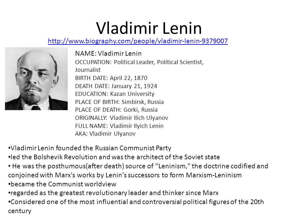 Vladimir Lenin NAME: Vladimir Lenin OCCUPATION: Political Leader, Political Scientist, Journalist BIRTH DATE: April 22, 1870 DEATH DATE: January 21, 1924 EDUCATION: Kazan University PLACE OF BIRTH: Simbirsk, Russia PLACE OF DEATH: Gorki, Russia ORIGINALLY: Vladimir Ilich Ulyanov FULL NAME: Vladimir Ilyich Lenin AKA: Vladimir Ulyanov Vladimir Lenin founded the Russian Communist Party led the Bolshevik Revolution and was the architect of the Soviet state He was the posthumous(after death) source of Leninism, the doctrine codified and conjoined with Marx s works by Lenin's successors to form Marxism-Leninism became the Communist worldview regarded as the greatest revolutionary leader and thinker since Marx Considered one of the most influential and controversial political figures of the 20th century http://www.biography.com/people/vladimir-lenin-9379007