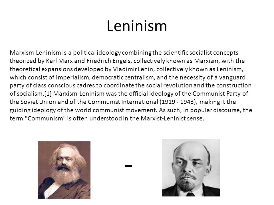 Leninism Marxism-Leninism is a political ideology combining the scientific socialist concepts theorized by Karl Marx and Friedrich Engels, collectivel