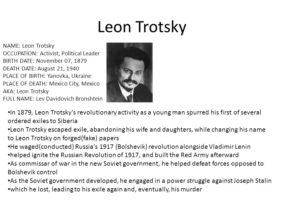 Leon Trotsky NAME: Leon Trotsky OCCUPATION: Activist, Political Leader BIRTH DATE: November 07, 1879 DEATH DATE: August 21, 1940 PLACE OF BIRTH: Yanov
