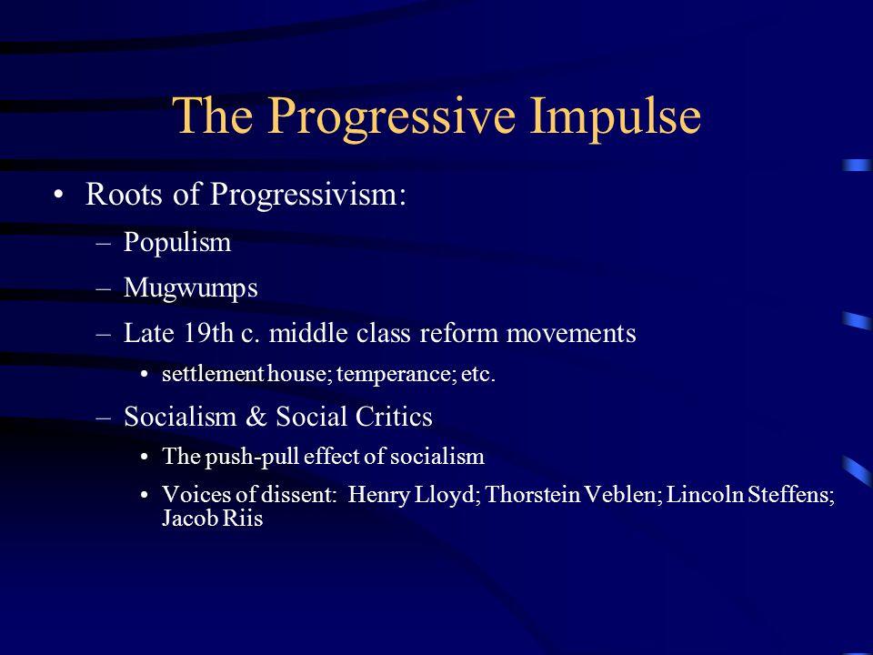 The Progressive Impulse Roots of Progressivism: –Populism –Mugwumps –Late 19th c.