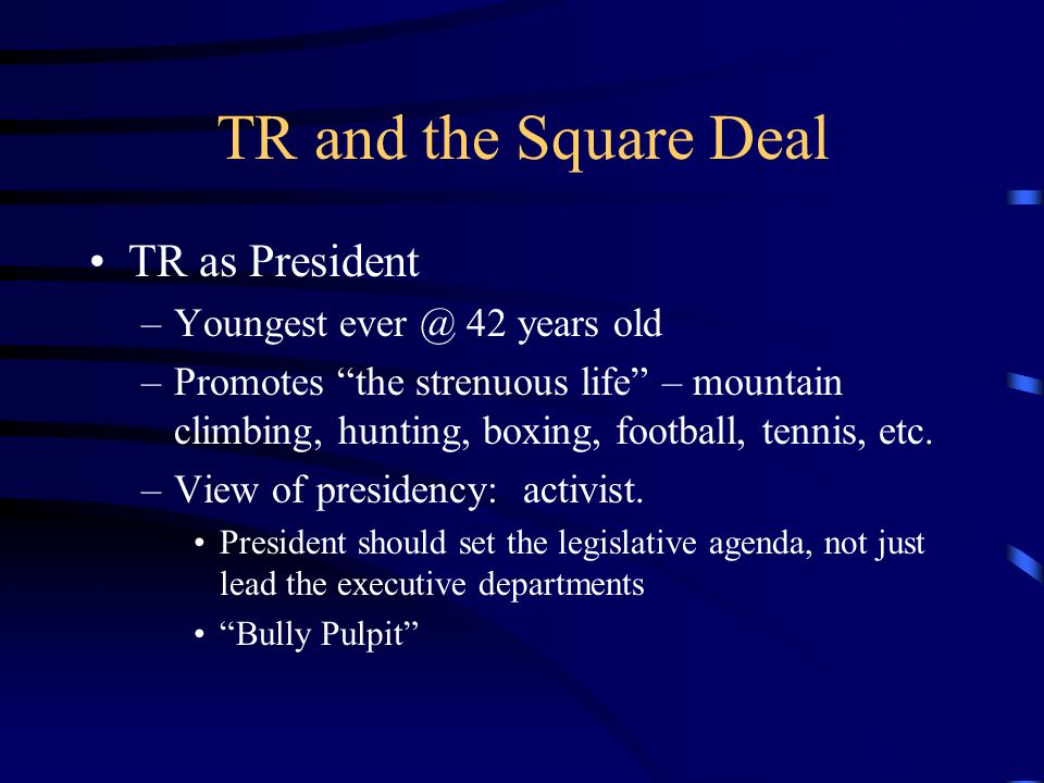 TR and the Square Deal TR as President –Youngest ever @ 42 years old –Promotes the strenuous life – mountain climbing, hunting, boxing, football, tennis, etc.