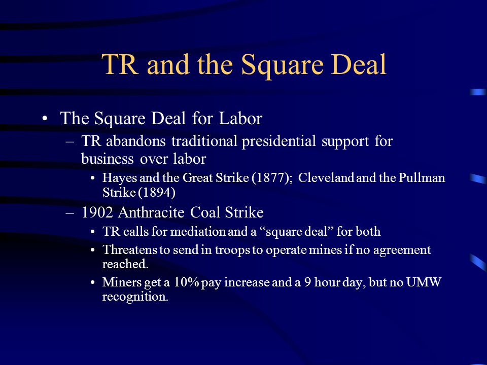 TR and the Square Deal The Square Deal for Labor –TR abandons traditional presidential support for business over labor Hayes and the Great Strike (1877); Cleveland and the Pullman Strike (1894) –1902 Anthracite Coal Strike TR calls for mediation and a square deal for both Threatens to send in troops to operate mines if no agreement reached.