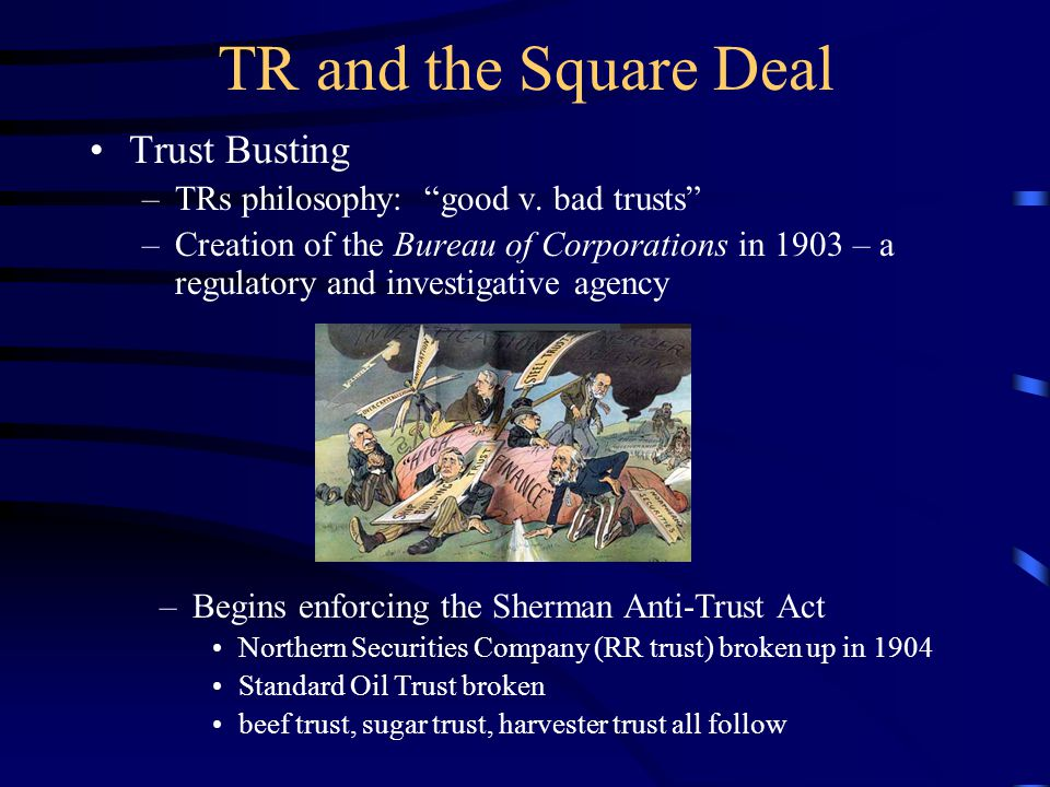 """TR and the Square Deal Trust Busting –TRs philosophy: """"good v. bad trusts"""" –Creation of the Bureau of Corporations in 1903 – a regulatory and investig"""