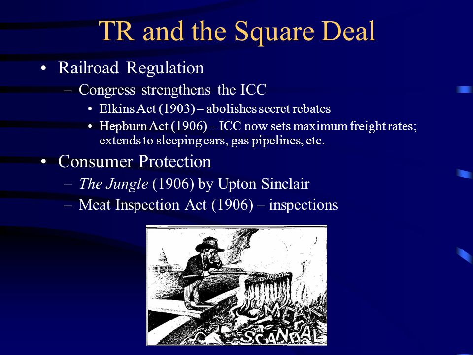 TR and the Square Deal Railroad Regulation –Congress strengthens the ICC Elkins Act (1903) – abolishes secret rebates Hepburn Act (1906) – ICC now sets maximum freight rates; extends to sleeping cars, gas pipelines, etc.