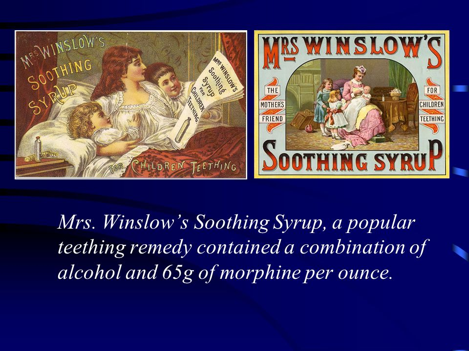 Mrs. Winslow's Soothing Syrup, a popular teething remedy contained a combination of alcohol and 65g of morphine per ounce.