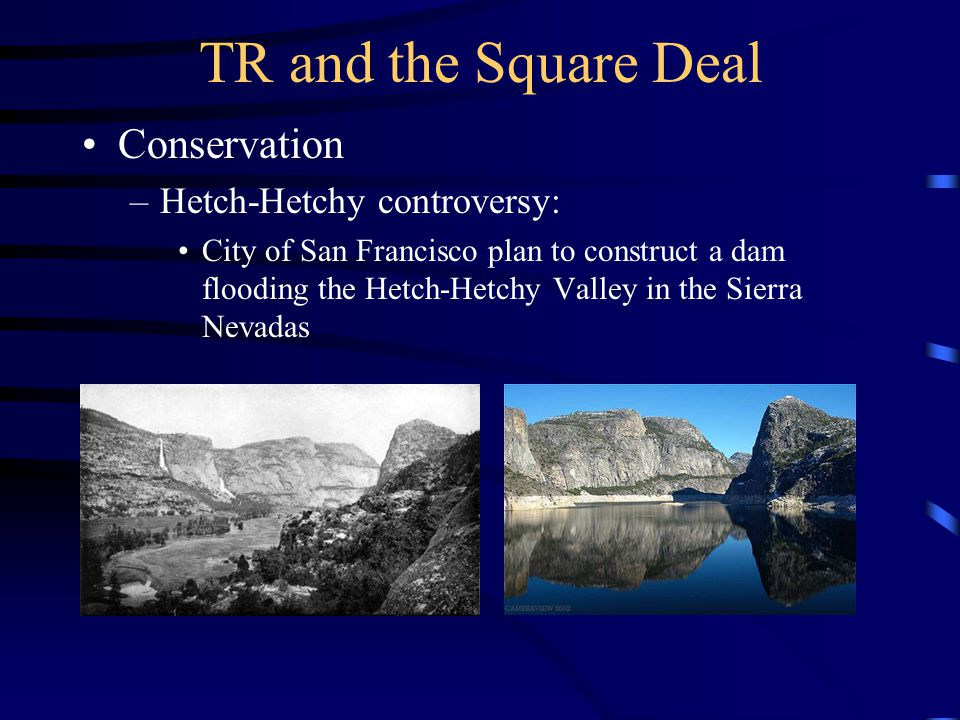 TR and the Square Deal Conservation –Hetch-Hetchy controversy: City of San Francisco plan to construct a dam flooding the Hetch-Hetchy Valley in the S