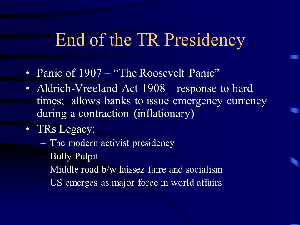 End of the TR Presidency Panic of 1907 – The Roosevelt Panic Aldrich-Vreeland Act 1908 – response to hard times; allows banks to issue emergency currency during a contraction (inflationary) TRs Legacy: –The modern activist presidency –Bully Pulpit –Middle road b/w laissez faire and socialism –US emerges as major force in world affairs