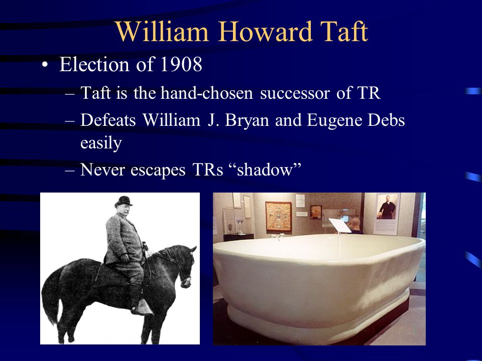 William Howard Taft Election of 1908 –Taft is the hand-chosen successor of TR –Defeats William J.