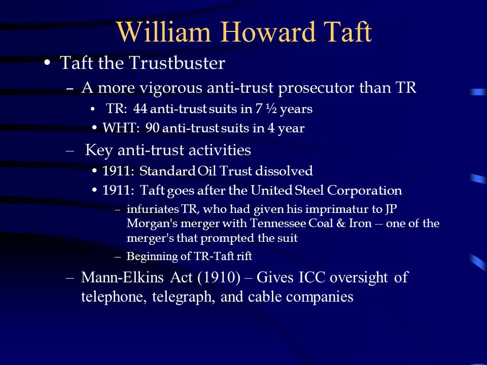William Howard Taft Taft the Trustbuster –A more vigorous anti-trust prosecutor than TR TR: 44 anti-trust suits in 7 ½ years WHT: 90 anti-trust suits in 4 year – Key anti-trust activities 1911: Standard Oil Trust dissolved 1911: Taft goes after the United Steel Corporation –infuriates TR, who had given his imprimatur to JP Morgan s merger with Tennessee Coal & Iron -- one of the merger s that prompted the suit –Beginning of TR-Taft rift –Mann-Elkins Act (1910) – Gives ICC oversight of telephone, telegraph, and cable companies