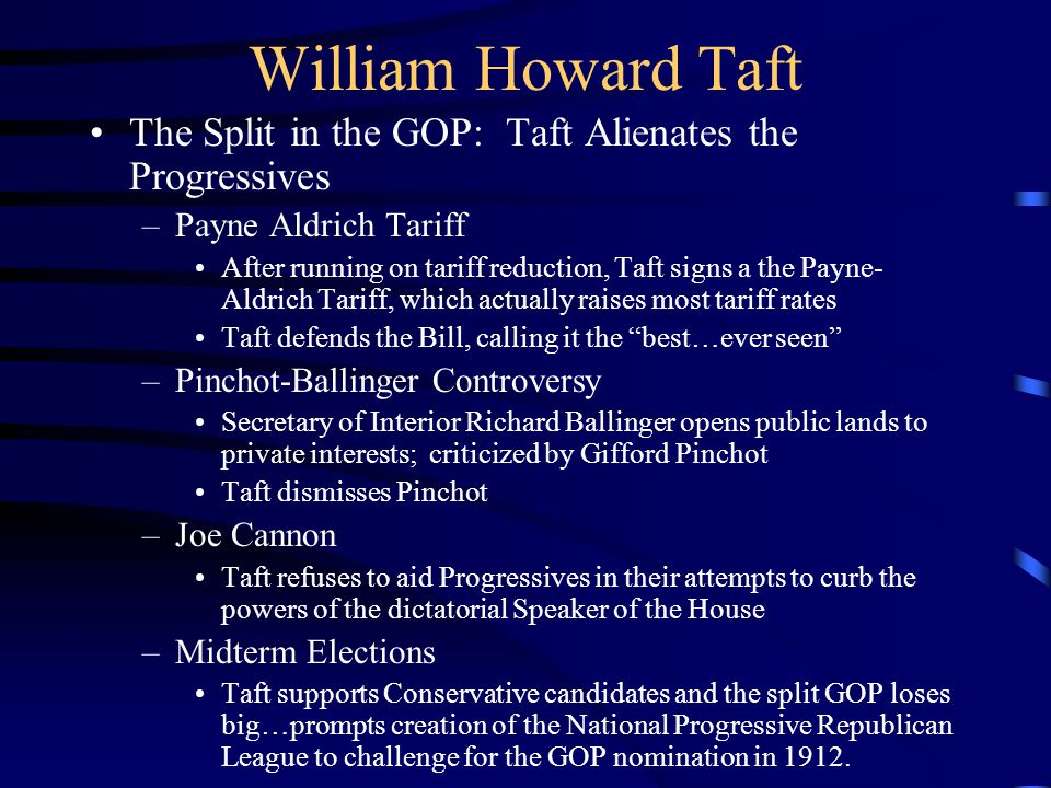 William Howard Taft The Split in the GOP: Taft Alienates the Progressives –Payne Aldrich Tariff After running on tariff reduction, Taft signs a the Payne- Aldrich Tariff, which actually raises most tariff rates Taft defends the Bill, calling it the best…ever seen –Pinchot-Ballinger Controversy Secretary of Interior Richard Ballinger opens public lands to private interests; criticized by Gifford Pinchot Taft dismisses Pinchot –Joe Cannon Taft refuses to aid Progressives in their attempts to curb the powers of the dictatorial Speaker of the House –Midterm Elections Taft supports Conservative candidates and the split GOP loses big…prompts creation of the National Progressive Republican League to challenge for the GOP nomination in 1912.