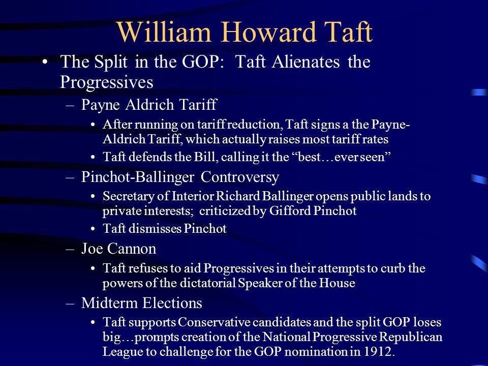 William Howard Taft The Split in the GOP: Taft Alienates the Progressives –Payne Aldrich Tariff After running on tariff reduction, Taft signs a the Pa