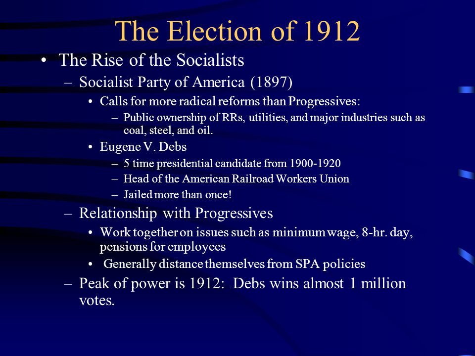 The Election of 1912 The Rise of the Socialists –Socialist Party of America (1897) Calls for more radical reforms than Progressives: –Public ownership of RRs, utilities, and major industries such as coal, steel, and oil.