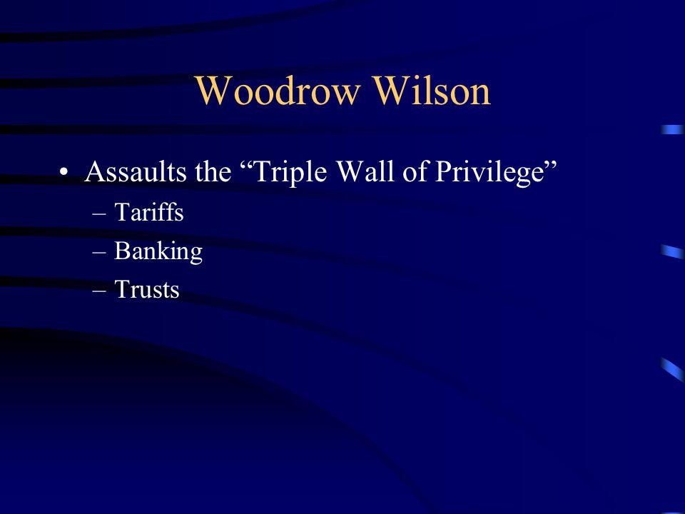 Woodrow Wilson Assaults the Triple Wall of Privilege –Tariffs –Banking –Trusts