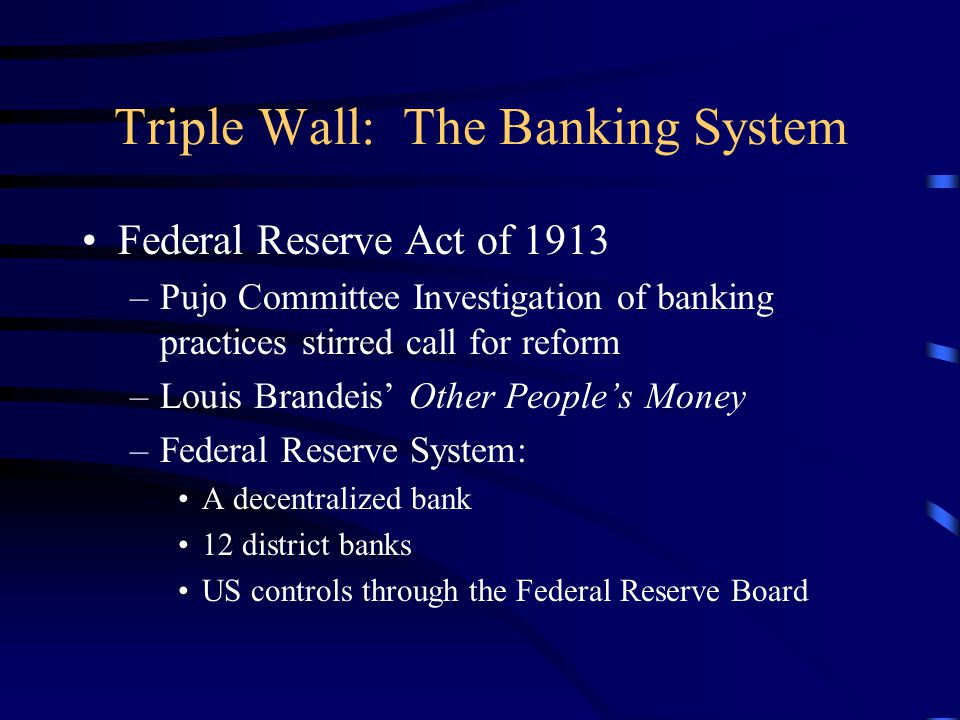 Triple Wall: The Banking System Federal Reserve Act of 1913 –Pujo Committee Investigation of banking practices stirred call for reform –Louis Brandeis
