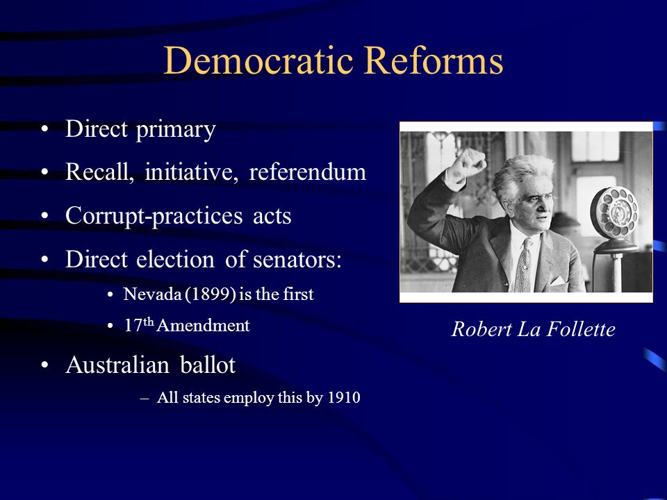Democratic Reforms Direct primary Recall, initiative, referendum Corrupt-practices acts Direct election of senators: Nevada (1899) is the first 17 th Amendment Australian ballot –All states employ this by 1910 Robert La Follette