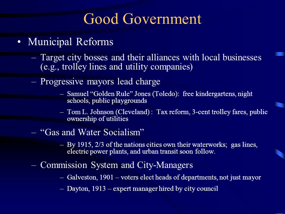 Municipal Reforms –Target city bosses and their alliances with local businesses (e.g., trolley lines and utility companies) –Progressive mayors lead charge –Samuel Golden Rule Jones (Toledo): free kindergartens, night schools, public playgrounds –Tom L.